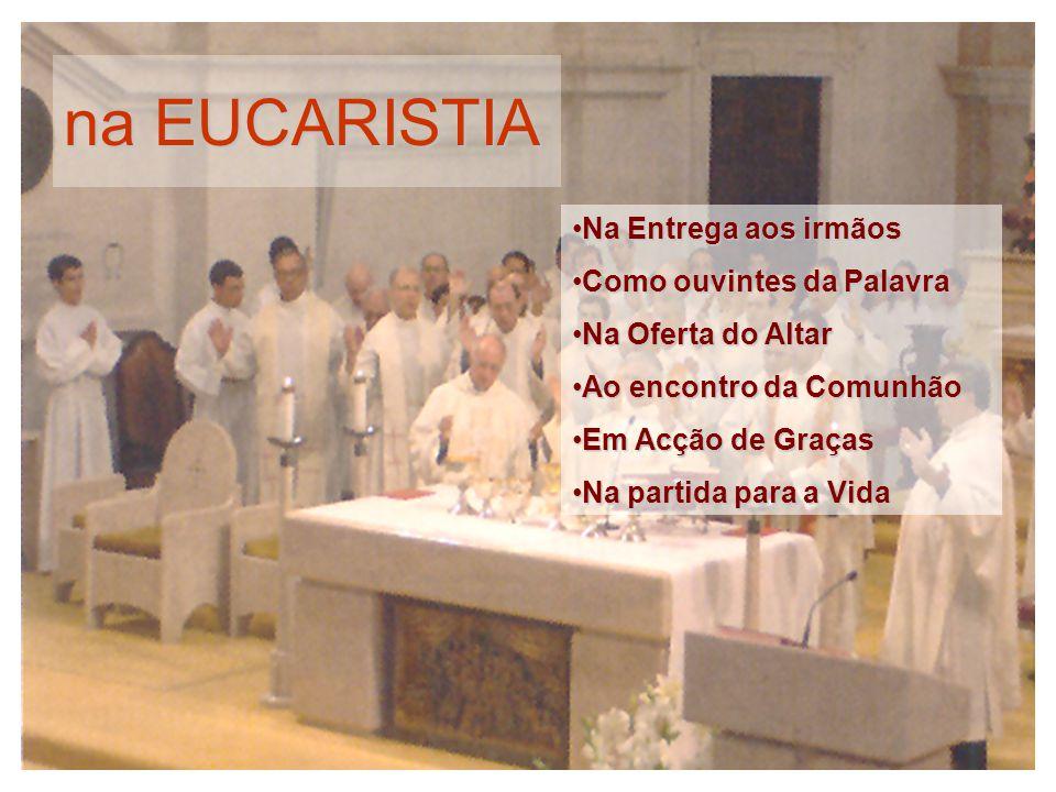 na EUCARISTIA Na Entrega aos irmãosNa Entrega aos irmãos Como ouvintes da PalavraComo ouvintes da Palavra Na Oferta do AltarNa Oferta do Altar Ao enco