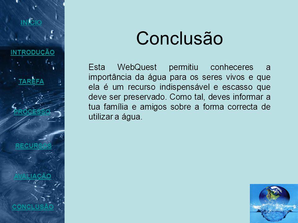 Conclusão INTRODUÇÃO TAREFA PROCESSO AVALIAÇÃO CONCLUSÃO INÍCIO RECURSOS Esta WebQuest permitiu conheceres a importância da água para os seres vivos e que ela é um recurso indispensável e escasso que deve ser preservado.