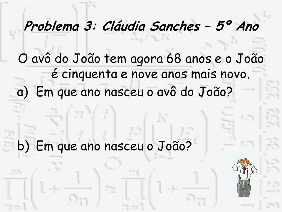 Problema 3: Cláudia Sanches – 5º Ano O avô do João tem agora 68 anos e o João é cinquenta e nove anos mais novo. a)Em que ano nasceu o avô do João? b)