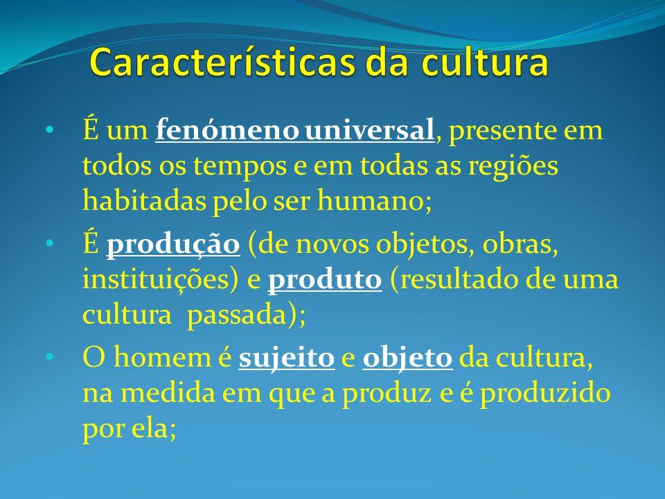 É um fenómeno universal, presente em todos os tempos e em todas as regiões habitadas pelo ser humano; É produção (de novos objetos, obras, instituições) e produto (resultado de uma cultura passada); O homem é sujeito e objeto da cultura, na medida em que a produz e é produzido por ela;
