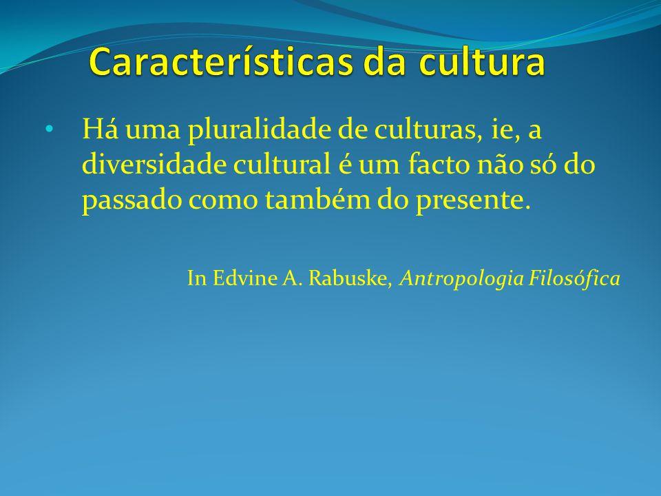 Há uma pluralidade de culturas, ie, a diversidade cultural é um facto não só do passado como também do presente. In Edvine A. Rabuske, Antropologia Fi