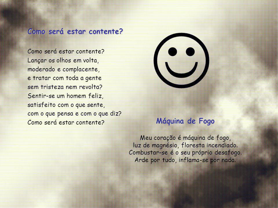 Como será estar contente? Lançar os olhos em volta, moderado e complacente, e tratar com toda a gente sem tristeza nem revolta? Sentir-se um homem fel