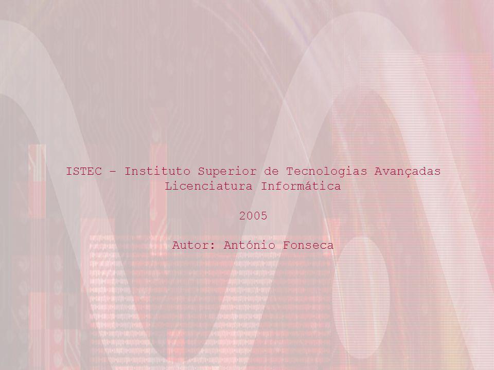 Licenciatura em Informática ISTEC António Fonseca ISTEC – Instituto Superior de Tecnologias Avançadas Licenciatura Informática 2005 Autor: António Fonseca