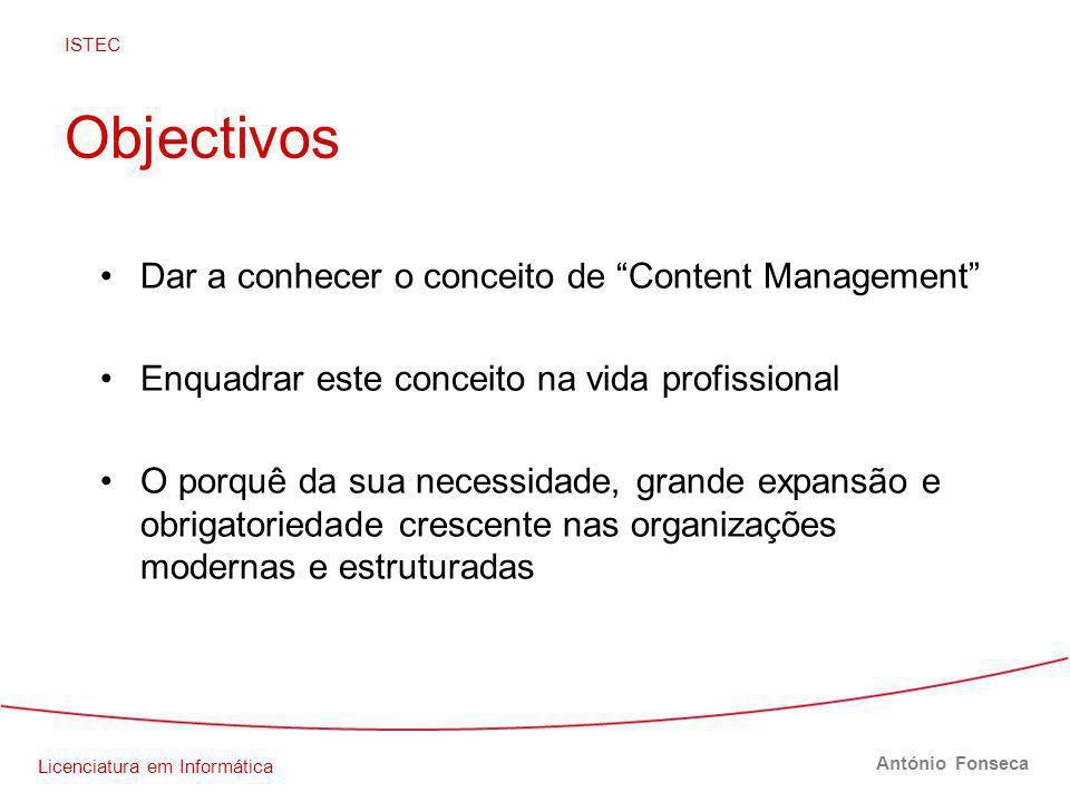 Licenciatura em Informática ISTEC António Fonseca Objectivos Dar a conhecer o conceito de Content Management Enquadrar este conceito na vida profissional O porquê da sua necessidade, grande expansão e obrigatoriedade crescente nas organizações modernas e estruturadas
