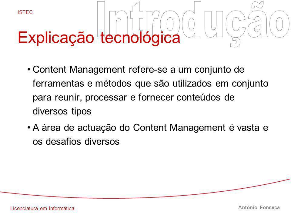 Licenciatura em Informática ISTEC António Fonseca Explicação tecnológica Content Management refere-se a um conjunto de ferramentas e métodos que são utilizados em conjunto para reunir, processar e fornecer conteúdos de diversos tipos A àrea de actuação do Content Management é vasta e os desafios diversos