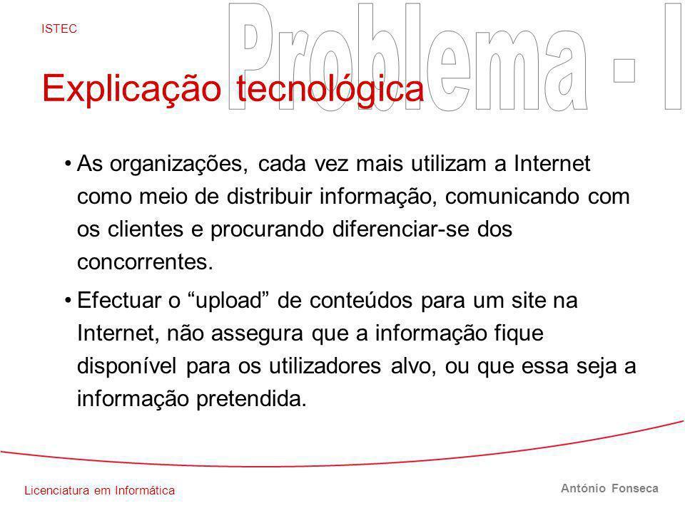 Licenciatura em Informática ISTEC António Fonseca Explicação tecnológica As organizações, cada vez mais utilizam a Internet como meio de distribuir informação, comunicando com os clientes e procurando diferenciar-se dos concorrentes.