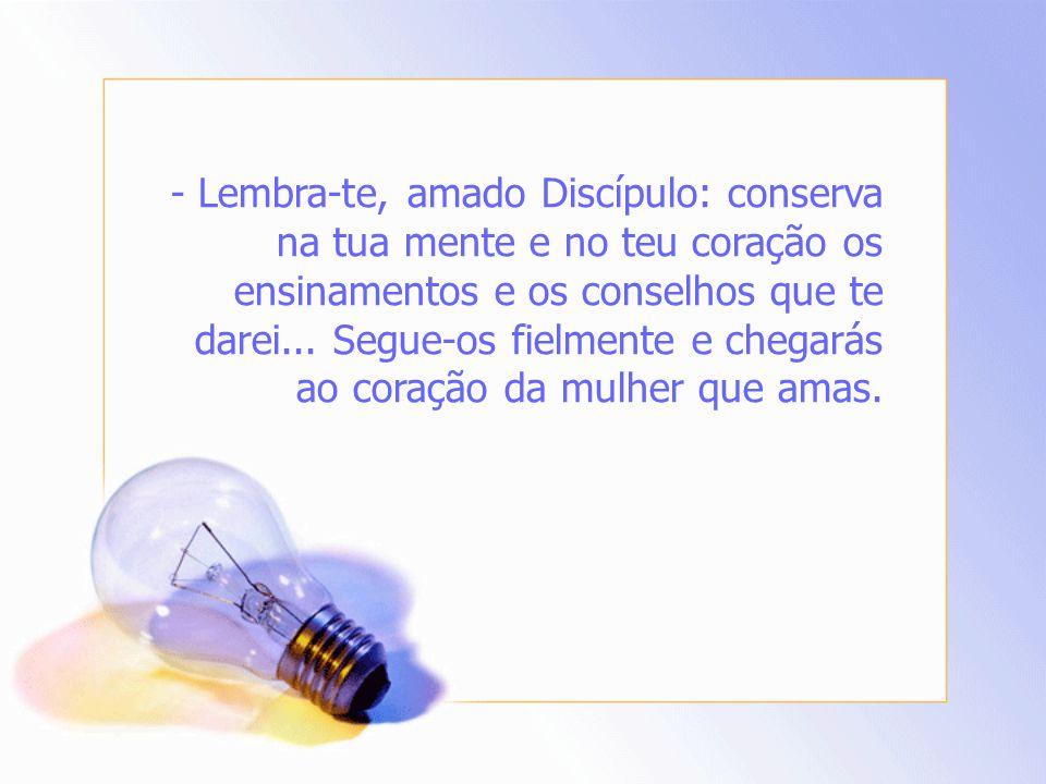 - Lembra-te, amado Discípulo: conserva na tua mente e no teu coração os ensinamentos e os conselhos que te darei...