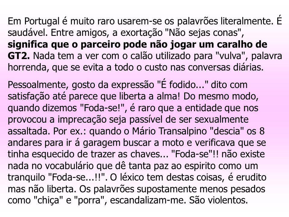 Em Portugal é muito raro usarem-se os palavrões literalmente. É saudável. Entre amigos, a exortação