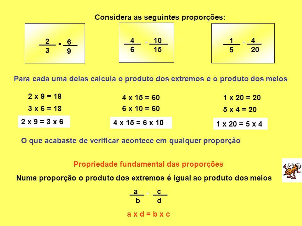 Considera as seguintes proporções: 2 _ 3 4 _ 6 = 6 _ 9 = 10 _ 15 1 _ 5 = 4 _ 20 Para cada uma delas calcula o produto dos extremos e o produto dos mei