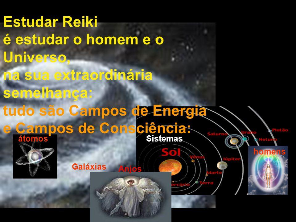 Estudar Reiki é estudar o homem e o Universo, na sua extraordinária semelhança: tudo são Campos de Energia e Campos de Consciência: Galáxias átomosSistemas homens Anjos