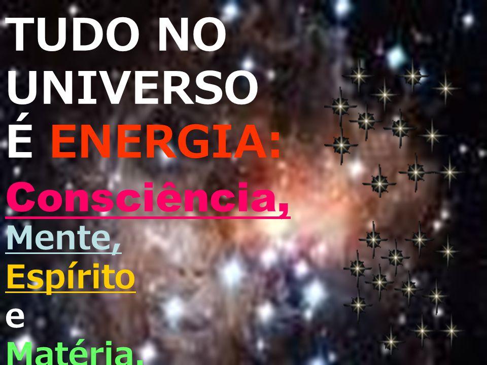 TUDO NO UNIVERSO É ENERGIA: Consciência, Mente, Espírito e Matéria.