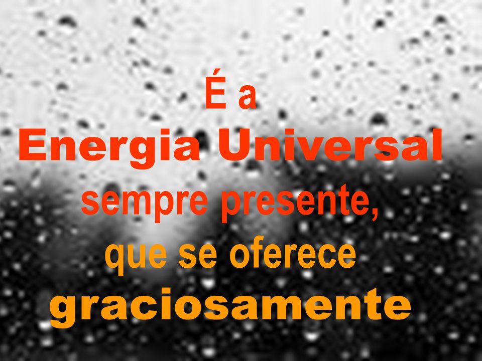 É a Energia Universal sempre presente, que se oferece graciosamente
