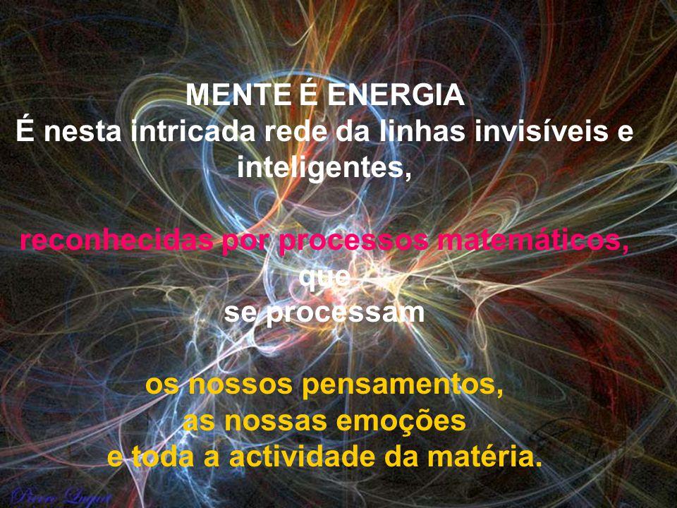 MENTE É ENERGIA É nesta intricada rede da linhas invisíveis e inteligentes, reconhecidas por processos matemáticos, que se processam os nossos pensamentos, as nossas emoções e toda a actividade da matéria.