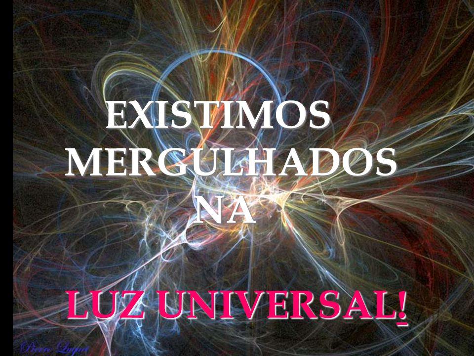 EXISTIMOS MERGULHADOS NA LUZ UNIVERSAL!