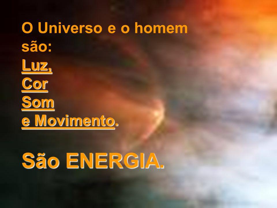 O Universo e o homem são: Luz, Cor Som e Movimento. São ENERGIA.