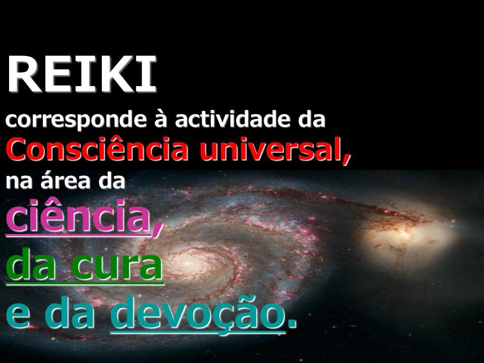 REIKI corresponde à actividade da Consciência universal, na área da ciência, da cura e da devoção.