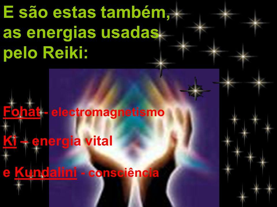 E são estas também, as energias usadas pelo Reiki: Fohat - electromagnetismo Ki – energia vital e Kundalini - consciência