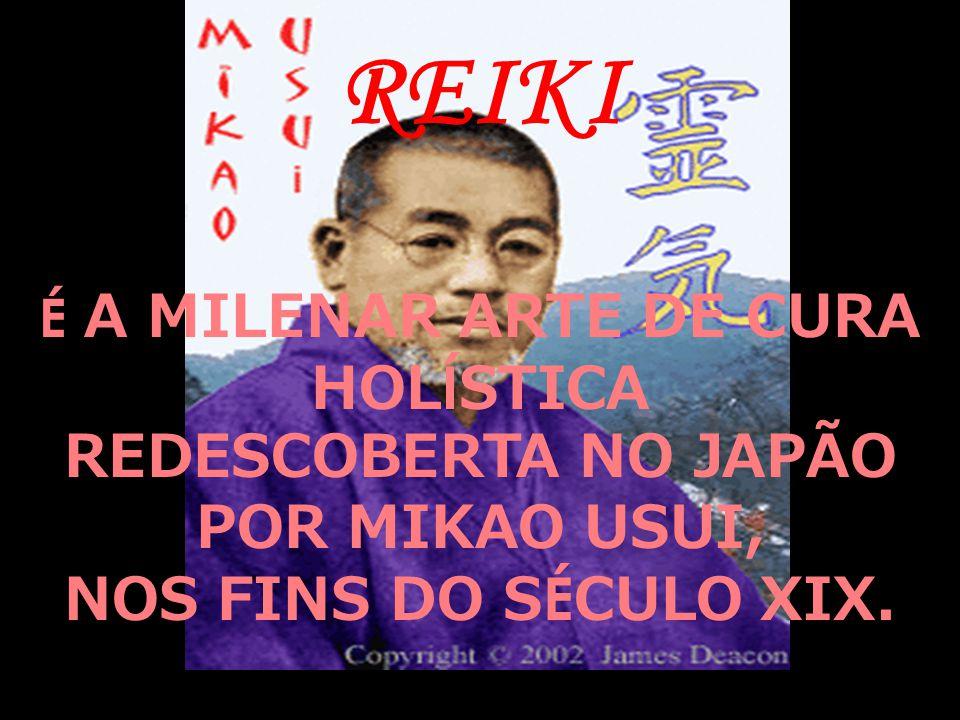 REIKI É A MILENAR ARTE DE CURA HOL Í STICA REDESCOBERTA NO JAPÃO POR MIKAO USUI, NOS FINS DO S É CULO XIX.