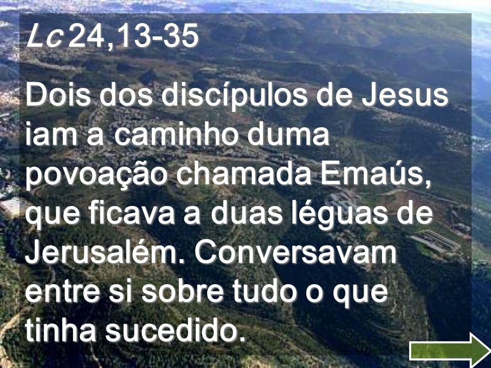 Lc 24,13-35 Dois dos discípulos de Jesus iam a caminho duma povoação chamada Emaús, que ficava a duas léguas de Jerusalém.