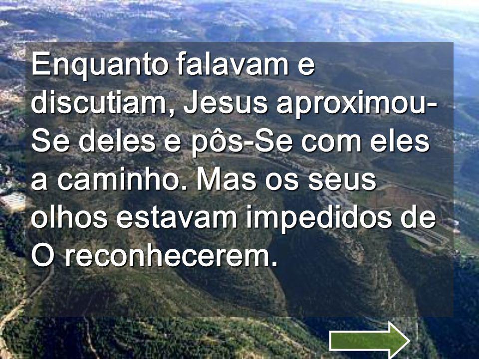 Ao chegarem perto da povoação para onde iam, Jesus fez menção de ir para diante.