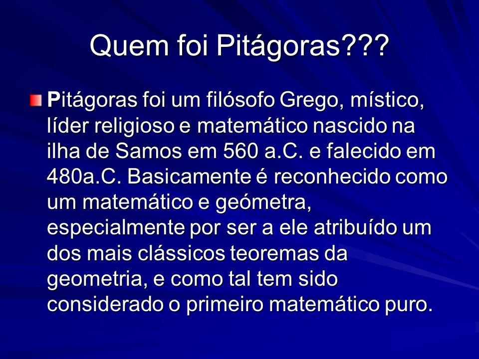 Quem foi Pitágoras??? Pitágoras foi um filósofo Grego, místico, líder religioso e matemático nascido na ilha de Samos em 560 a.C. e falecido em 480a.C