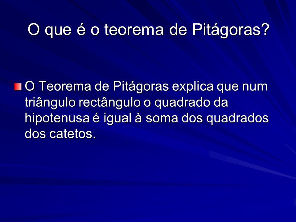 O que é o teorema de Pitágoras? O Teorema de Pitágoras explica que num triângulo rectângulo o quadrado da hipotenusa é igual à soma dos quadrados dos