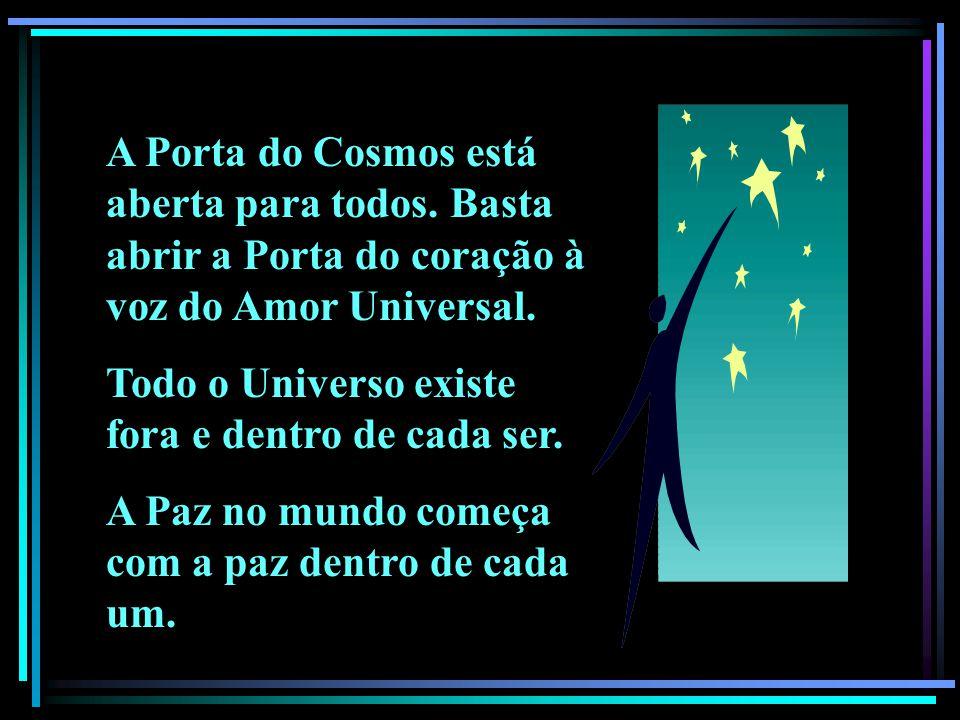 A Porta do Cosmos está aberta para todos. Basta abrir a Porta do coração à voz do Amor Universal. Todo o Universo existe fora e dentro de cada ser. A