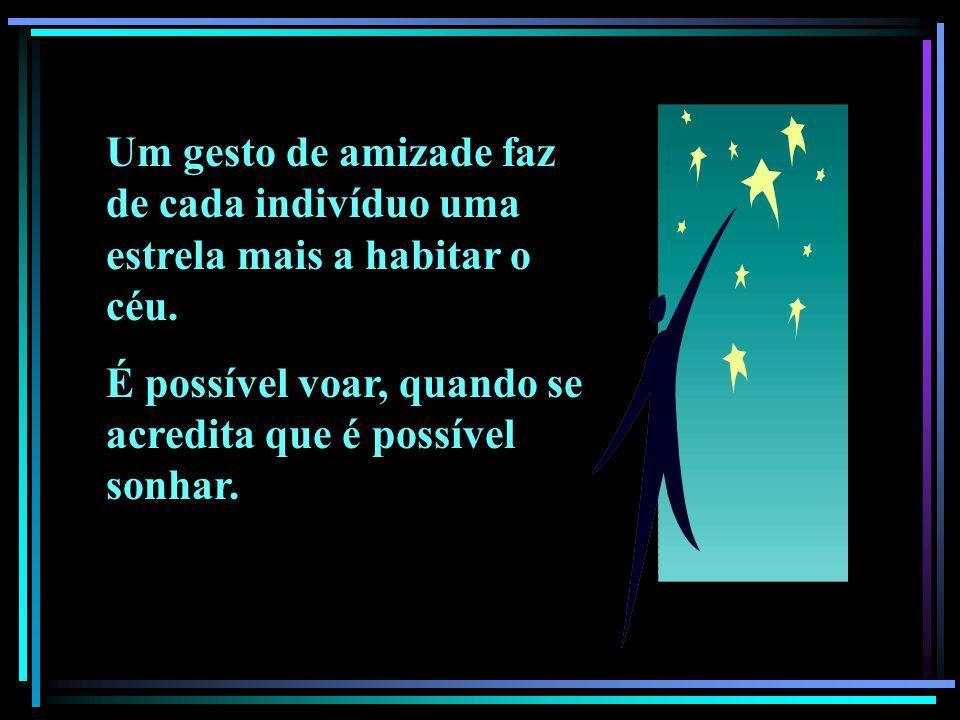 Um gesto de amizade faz de cada indivíduo uma estrela mais a habitar o céu. É possível voar, quando se acredita que é possível sonhar.