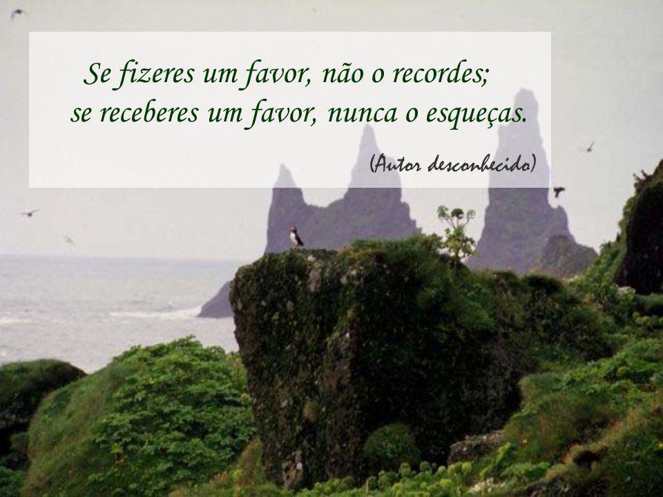 Se fizeres um favor, não o recordes; se receberes um favor, nunca o esqueças. (Autor desconhecido)