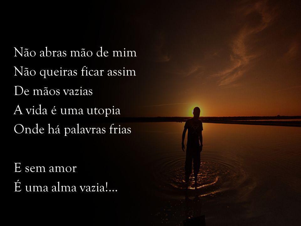 Não abras mão de mim Não queiras ficar assim De mãos vazias A vida é uma utopia Onde há palavras frias E sem amor É uma alma vazia!...