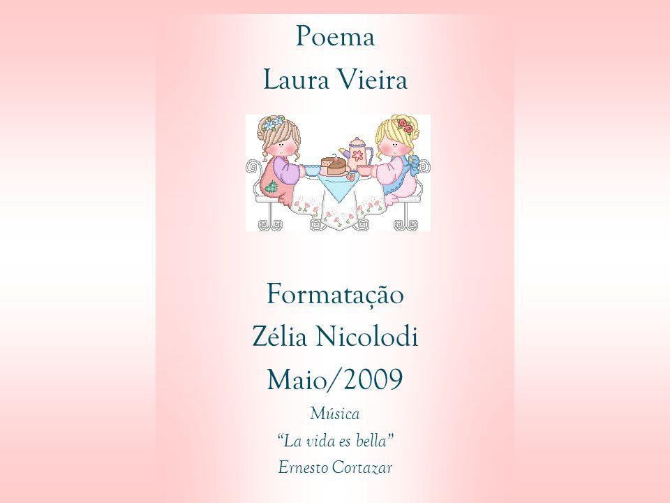 Poema Laura Vieira Formatação Zélia Nicolodi Maio/2009 Música La vida es bella Ernesto Cortazar