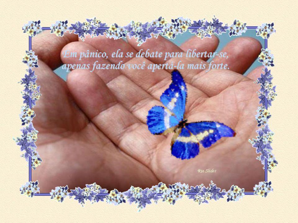 Parte de sua beleza era a sua liberdade! A borboleta sente-se traída.