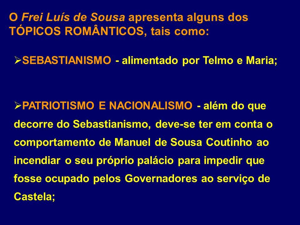 O Frei Luís de Sousa apresenta alguns dos TÓPICOS ROMÂNTICOS, tais como: SEBASTIANISMO - alimentado por Telmo e Maria; PATRIOTISMO E NACIONALISMO - al