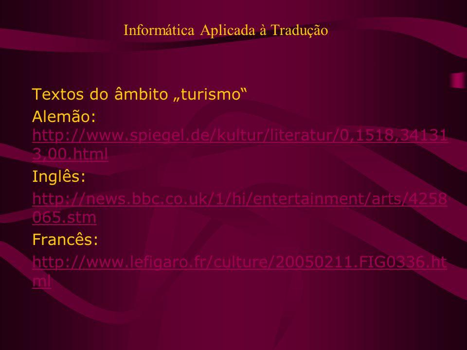 Informática Aplicada à Tradução Textos do âmbito turismo Alemão: http://www.spiegel.de/kultur/literatur/0,1518,34131 3,00.html http://www.spiegel.de/kultur/literatur/0,1518,34131 3,00.html Inglês: http://news.bbc.co.uk/1/hi/entertainment/arts/4258 065.stm Francês: http://www.lefigaro.fr/culture/20050211.FIG0336.ht ml