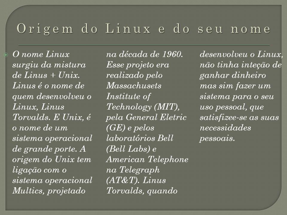 O nome Linux surgiu da mistura de Linus + Unix. Linus é o nome de quem desenvolveu o Linux, Linus Torvalds. E Unix, é o nome de um sistema operacional