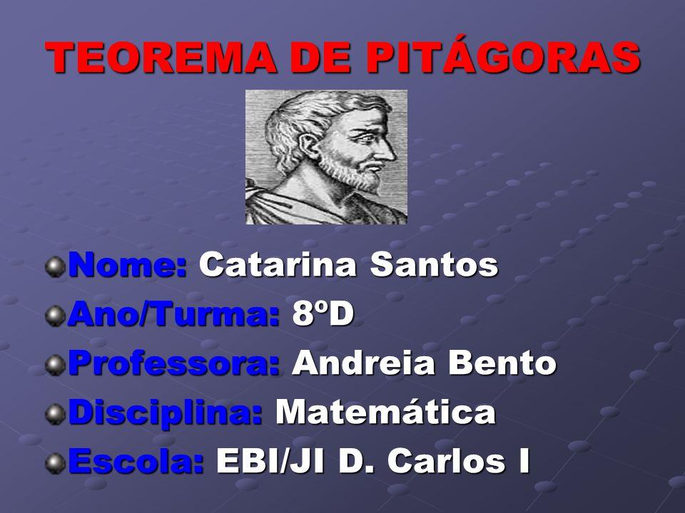 TEOREMA DE PITÁGORAS Nome: Catarina Santos Ano/Turma: 8ºD Professora: Andreia Bento Disciplina: Matemática Escola: EBI/JI D. Carlos I