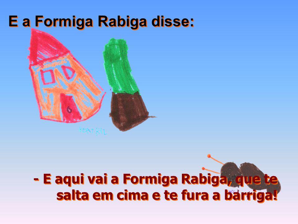 - E aqui vai a Formiga Rabiga, que te salta em cima e te fura a barriga! E a Formiga Rabiga disse: