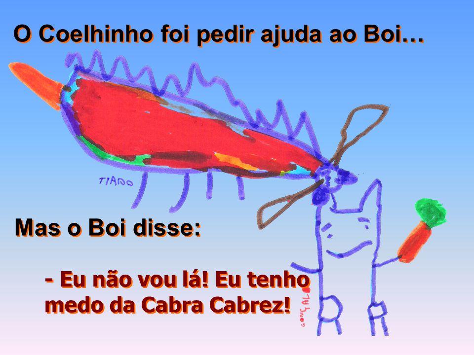 O Coelhinho foi pedir ajuda ao Boi… Mas o Boi disse: - Eu não vou lá! Eu tenho medo da Cabra Cabrez! - Eu não vou lá! Eu tenho medo da Cabra Cabrez!