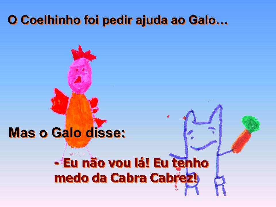 O Coelhinho foi pedir ajuda ao Galo… Mas o Galo disse: - Eu não vou lá! Eu tenho medo da Cabra Cabrez! - Eu não vou lá! Eu tenho medo da Cabra Cabrez!