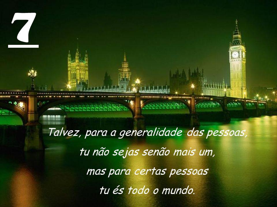 7 Talvez, para a generalidade das pessoas, tu não sejas senão mais um, mas para certas pessoas tu és todo o mundo.