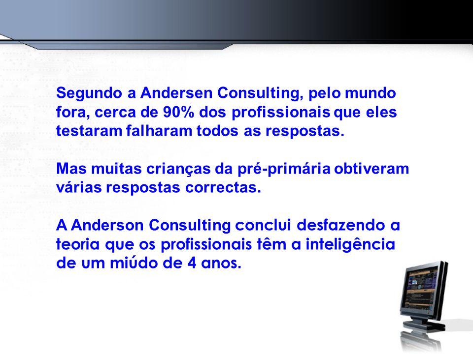 Segundo a Andersen Consulting, pelo mundo fora, cerca de 90% dos profissionais que eles testaram falharam todos as respostas. Mas muitas crianças da p