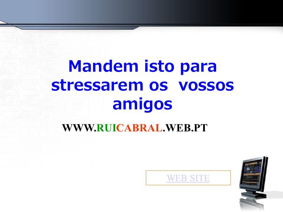 Mandem isto para stressarem os vossos amigos WWW.RUICABRAL.WEB.PT WEB SITE