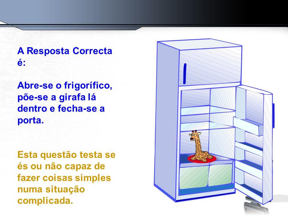 A Resposta Correcta é: Abre-se o frigorífico, põe-se a girafa lá dentro e fecha-se a porta. Esta questão testa se és ou não capaz de fazer coisas simp