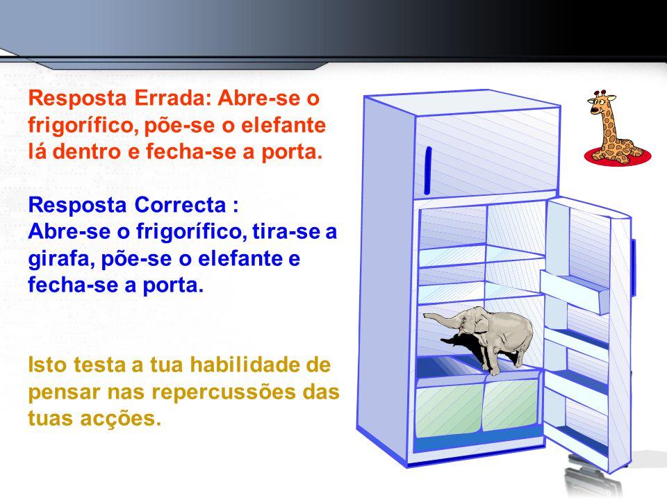 Resposta Errada: Abre-se o frigorífico, põe-se o elefante lá dentro e fecha-se a porta. Resposta Correcta : Abre-se o frigorífico, tira-se a girafa, p