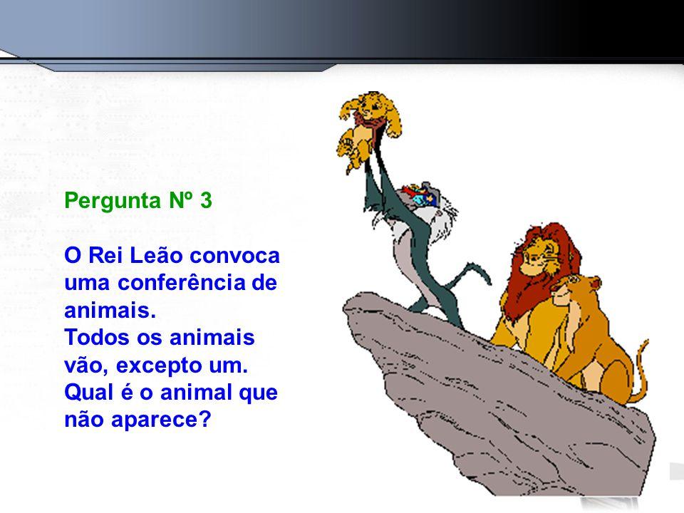 Pergunta Nº 3 O Rei Leão convoca uma conferência de animais. Todos os animais vão, excepto um. Qual é o animal que não aparece?