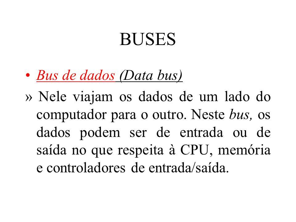 BUSES Bus de dados (Data bus) » Nele viajam os dados de um lado do computador para o outro. Neste bus, os dados podem ser de entrada ou de saída no qu