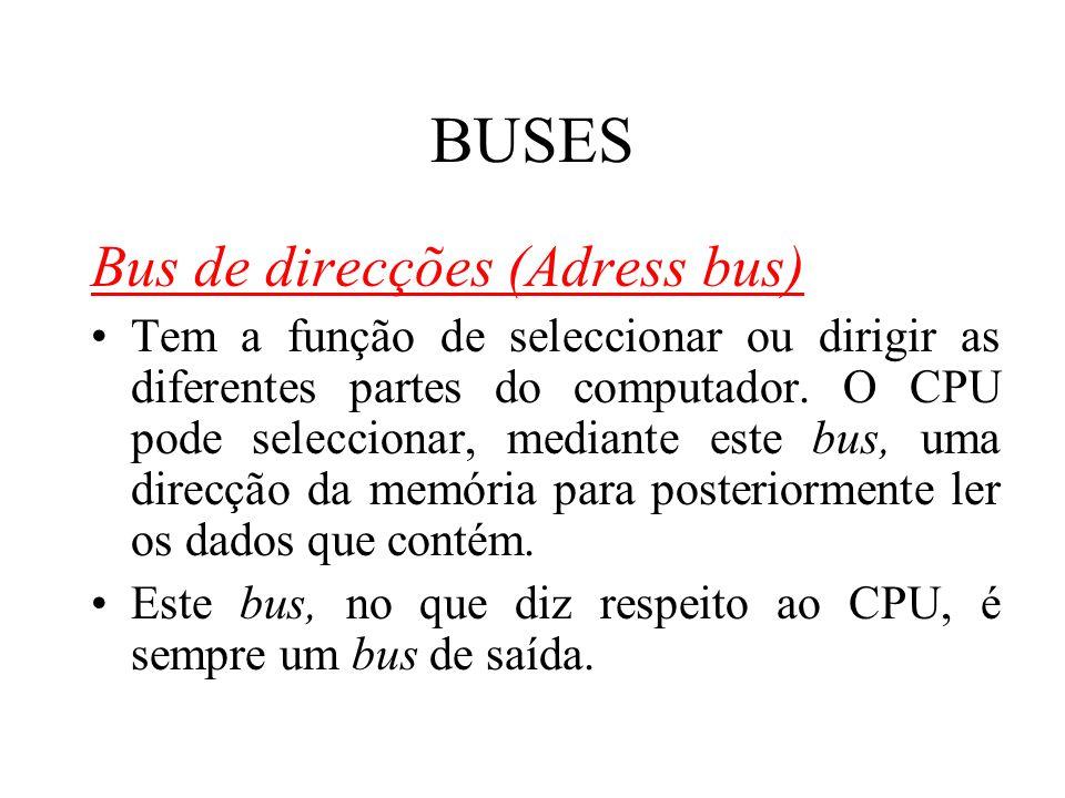 BUSES Bus de direcções (Adress bus) Tem a função de seleccionar ou dirigir as diferentes partes do computador. O CPU pode seleccionar, mediante este b