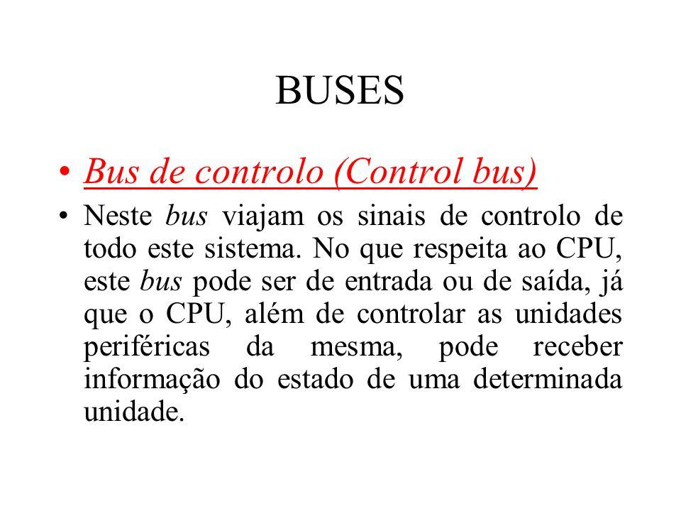 BUSES Bus de controlo (Control bus) Neste bus viajam os sinais de controlo de todo este sistema. No que respeita ao CPU, este bus pode ser de entrada