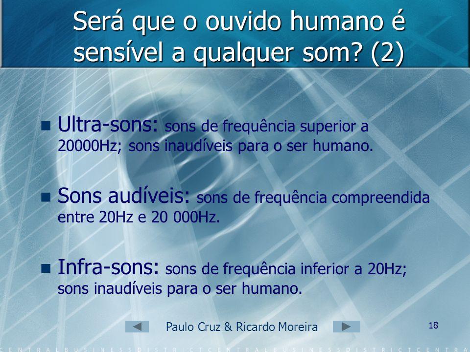 Paulo Cruz & Ricardo Moreira 17 Será que o ouvido humano é sensível a qualquer som? O ouvido humano só é sensível a sons com determinada intensidade e