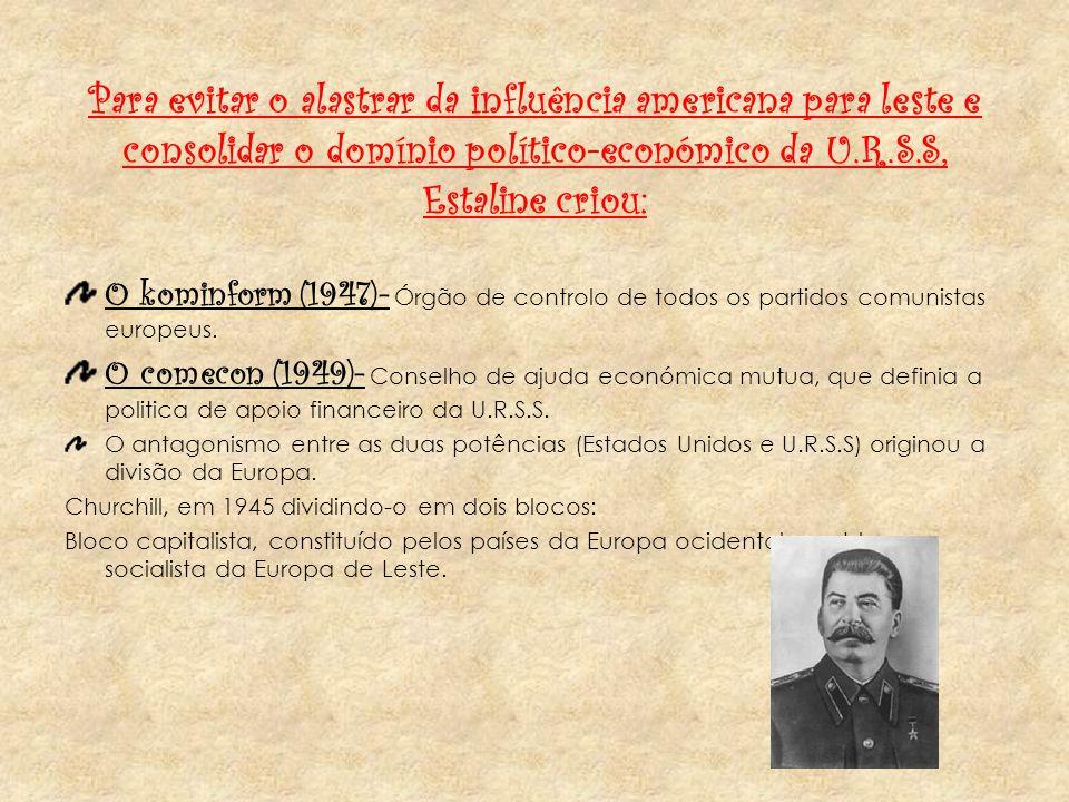 Para evitar o alastrar da influência americana para leste e consolidar o domínio político-económico da U.R.S.S, Estaline criou: O kominform (1947)- Órgão de controlo de todos os partidos comunistas europeus.